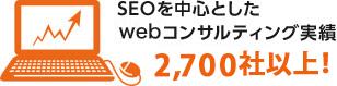 SEOを中心としたwebコンサルティング実績2,700社!