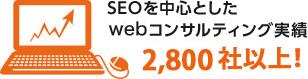 SEOを中心としたwebコンサルティング実績2,800社!